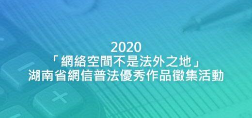 2020「網絡空間不是法外之地」湖南省網信普法優秀作品徵集活動