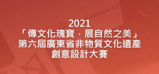 2021「傳文化瑰寶.展自然之美」第六屆廣東省非物質文化遺產創意設計大賽