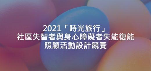 2021「時光旅行」社區失智者與身心障礙者失能復能照顧活動設計競賽