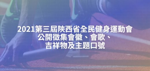 2021第三屆陝西省全民健身運動會公開徵集會徽、會歌、吉祥物及主題口號