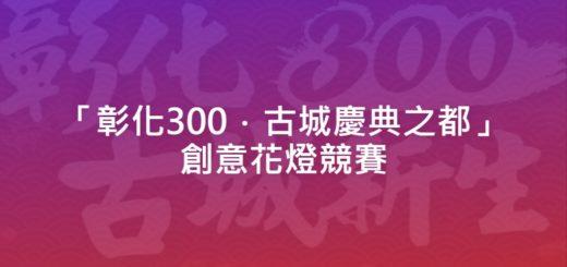 「彰化300.古城慶典之都」創意花燈競賽