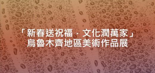 「新春送祝福.文化潤萬家」烏魯木齊地區美術作品展