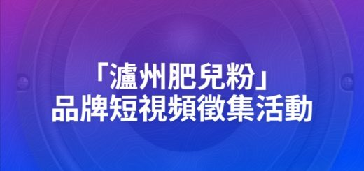 「瀘州肥兒粉」品牌短視頻徵集活動