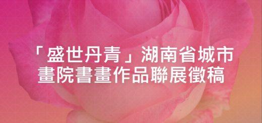 「盛世丹青」湖南省城市畫院書畫作品聯展徵稿