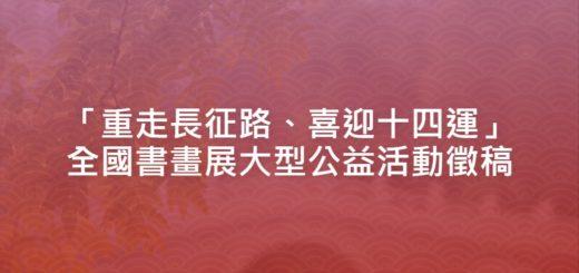 「重走長征路、喜迎十四運」全國書畫展大型公益活動徵稿