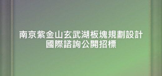 南京紫金山玄武湖板塊規劃設計國際諮詢公開招標