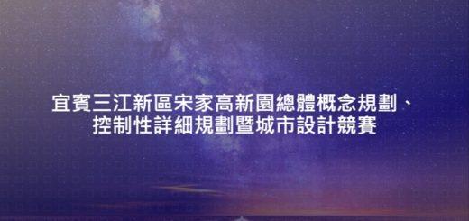 宜賓三江新區宋家高新園總體概念規劃、控制性詳細規劃暨城市設計競賽