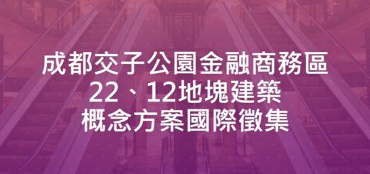 成都交子公園金融商務區22、12地塊建築概念方案國際徵集