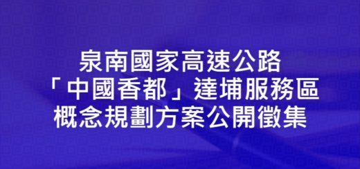 泉南國家高速公路「中國香都」達埔服務區概念規劃方案公開徵集