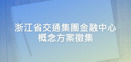 浙江省交通集團金融中心概念方案徵集
