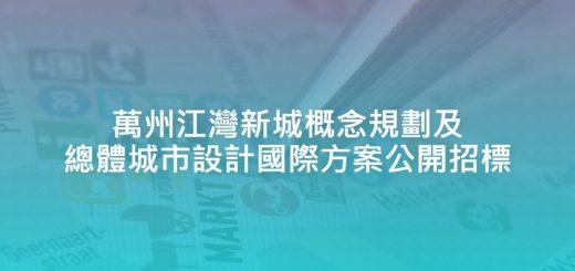 萬州江灣新城概念規劃及總體城市設計國際方案公開招標