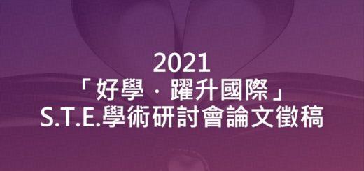 2021「好學.躍升國際」S.T.E.學術研討會論文徵稿