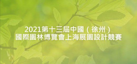2021第十三屆中國(徐州)國際園林博覽會上海展園設計競賽