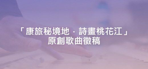 「康旅秘境地.詩畫桃花江」原創歌曲徵稿