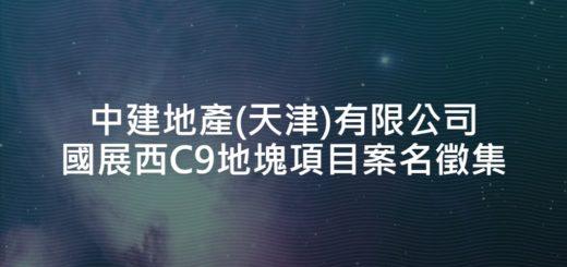 中建地產(天津)有限公司國展西C9地塊項目案名徵集
