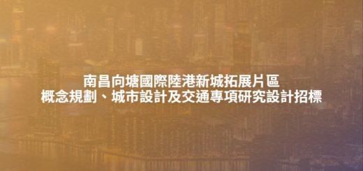 南昌向塘國際陸港新城拓展片區概念規劃、城市設計及交通專項研究設計招標