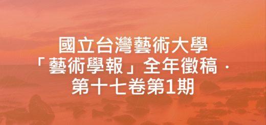 國立台灣藝術大學「藝術學報」全年徵稿.第十七卷第1期