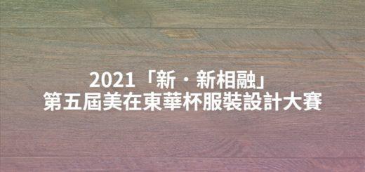 2021「新.新相融」第五屆美在東華杯服裝設計大賽