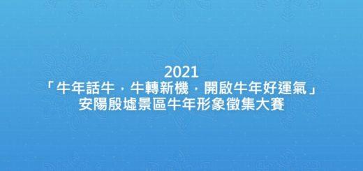 2021「牛年話牛,牛轉新機,開啟牛年好運氣」安陽殷墟景區牛年形象徵集大賽