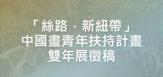 「絲路.新紐帶」中國畫青年扶持計畫雙年展徵稿