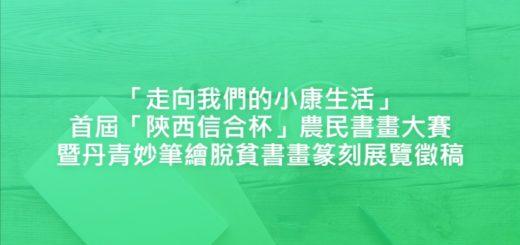 「走向我們的小康生活」首屆「陝西信合杯」農民書畫大賽暨丹青妙筆繪脫貧書畫篆刻展覽徵稿