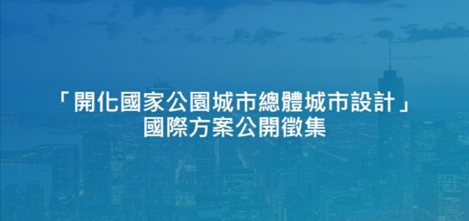 「開化國家公園城市總體城市設計」國際方案公開徵集
