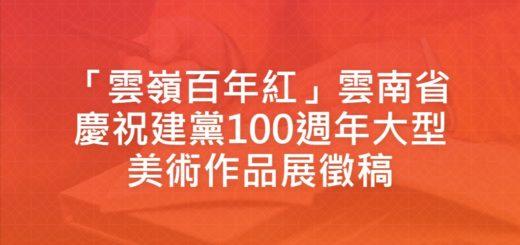「雲嶺百年紅」雲南省慶祝建黨100週年大型美術作品展徵稿