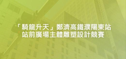 「騎龍升天」鄭濟高鐵濮陽東站站前廣場主體雕塑設計競賽