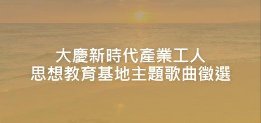 大慶新時代產業工人思想教育基地主題歌曲徵選