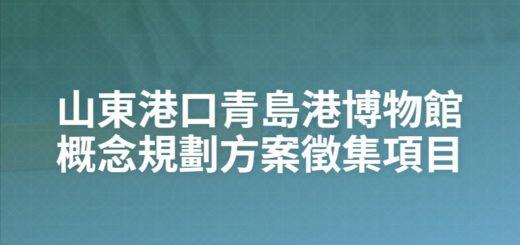 山東港口青島港博物館概念規劃方案徵集項目