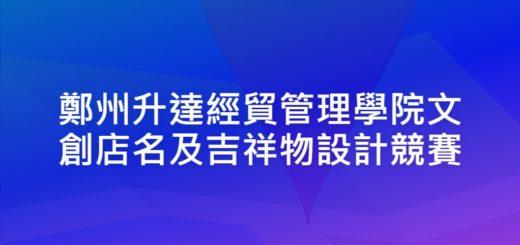 鄭州升達經貿管理學院文創店名及吉祥物設計競賽