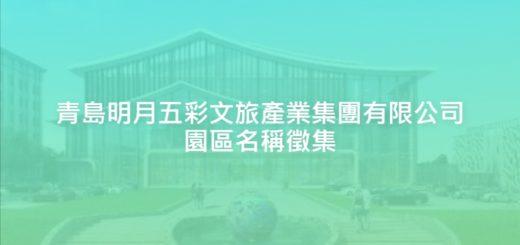 青島明月五彩文旅產業集團有限公司園區名稱徵集