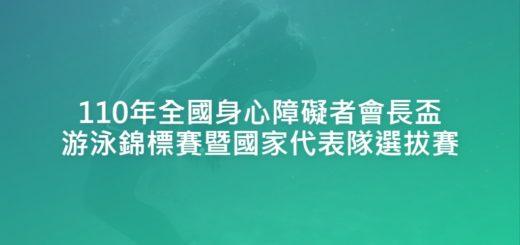 110年全國身心障礙者會長盃游泳錦標賽暨國家代表隊選拔賽
