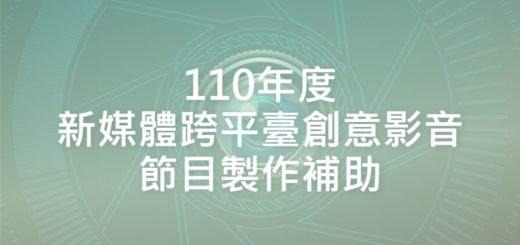 110年度新媒體跨平臺創意影音節目製作補助
