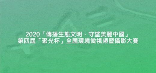 2020「傳播生態文明.守望美麗中國」第四屆「聚光杯」全國環境微視頻暨攝影大賽