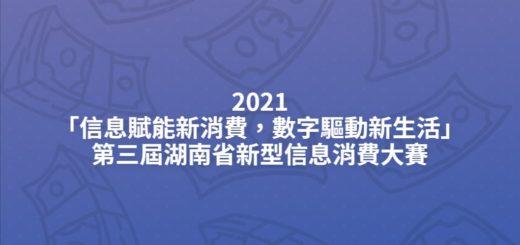 2021「信息賦能新消費,數字驅動新生活」第三屆湖南省新型信息消費大賽
