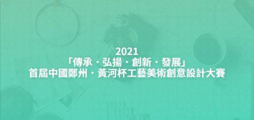 2021「傳承.弘揚.創新.發展」首屆中國鄭州.黃河杯工藝美術創意設計大賽