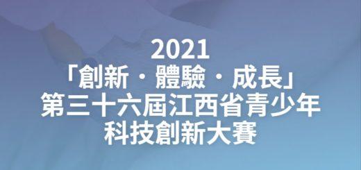 2021「創新.體驗.成長」第三十六屆江西省青少年科技創新大賽