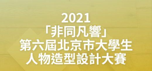 2021「非同凡響」第六屆北京市大學生人物造型設計大賽