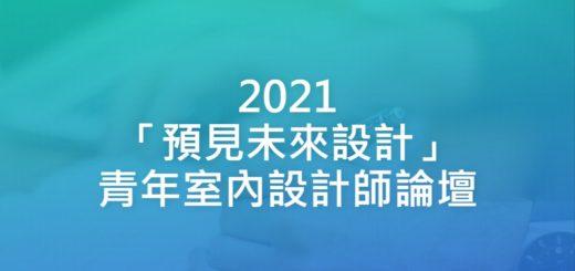 2021「預見未來設計」青年室內設計師論壇