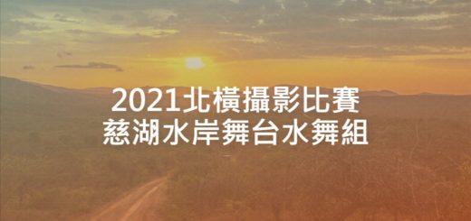 2021北橫攝影比賽慈湖水岸舞台水舞組