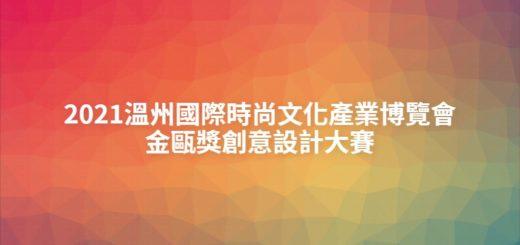 2021溫州國際時尚文化產業博覽會金甌獎創意設計大賽