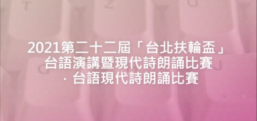 2021第二十二屆「台北扶輪盃」台語演講暨現代詩朗誦比賽.台語現代詩朗誦比賽