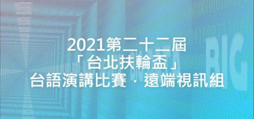 2021第二十二屆「台北扶輪盃」台語演講比賽.遠端視訊組