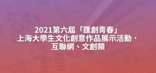 2021第六屆「匯創青春」上海大學生文化創意作品展示活動.互聯網、文創類