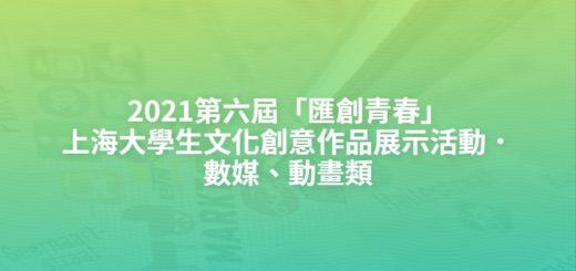 2021第六屆「匯創青春」上海大學生文化創意作品展示活動.數媒、動畫類