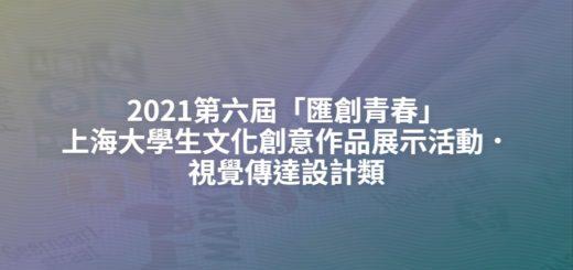2021第六屆「匯創青春」上海大學生文化創意作品展示活動.視覺傳達設計類