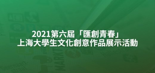 2021第六屆「匯創青春」上海大學生文化創意作品展示活動