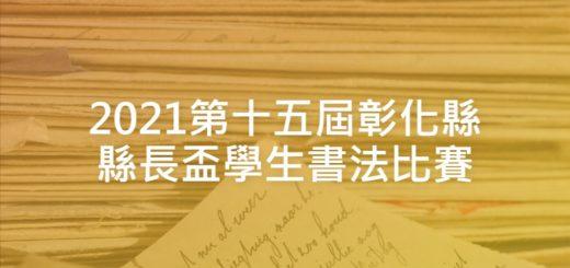 2021第十五屆彰化縣縣長盃學生書法比賽