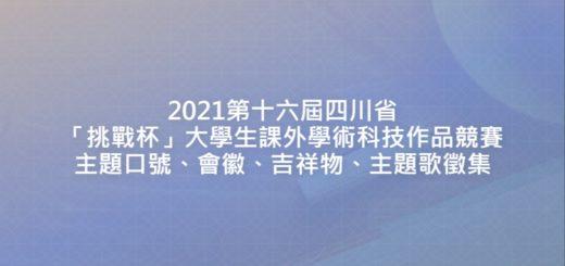 2021第十六屆四川省「挑戰杯」大學生課外學術科技作品競賽主題口號、會徽、吉祥物、主題歌徵集
